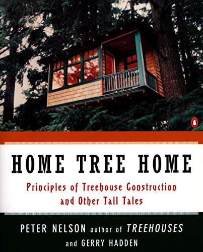 Home Tree Home: Principles of Tree House Construction And Other Tales:the Principles of Treehouse Construction and Other Tall Tales