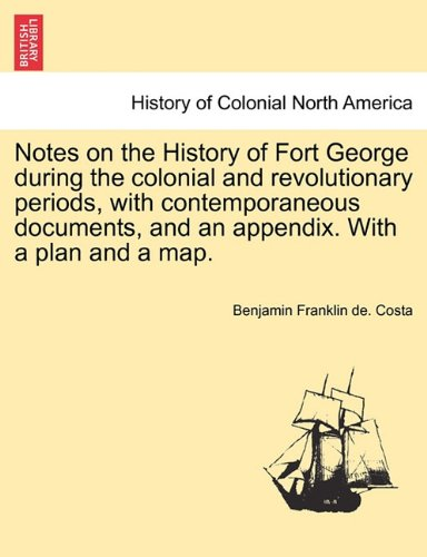 Notes on the History of Fort George during the colonial and revolutionary periods, with contemporaneous documents, and an appendix. With a plan and a map.