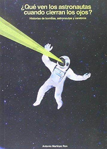 ¿que Ven Los Astronautas Cuando Cierran Los Ojos? - Historias De Bombas, Astronautas Y Cerebros por Antonio Martinez Ron