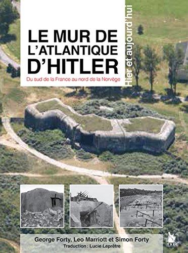 Le mur de l'Atlantique d'Hitler: Hier et aujourd'hui. du sud de la france au nord de la Norvège