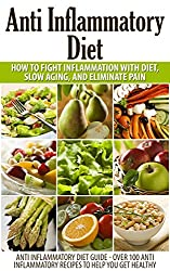 Anti Inflammatory Diet: Anti Inflammatory Diet to Fight Inflammation with Diet and Eliminate Pain (Anti Inflammatory Diet Guide - Over 100 Anti Inflammatory ... recipes, anti inflammatory food)