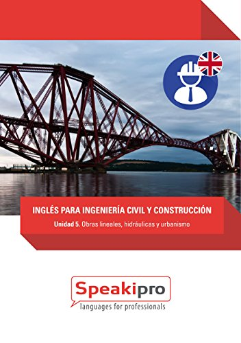 Inglés para Ingeniería Civil y Construcción (Unidad 5): Obras lineales, Hidráulicas y Urbanismo (Speakipro - Inglés para Ingeniería Civil y Construcción) por Fernando González-Moralejo Rausell