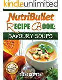 NutriBullet Recipe Book: Savoury Soups! 71 Delicious, Healthy & Exquisite Soups and Sauces for your NutriBullet (UK)