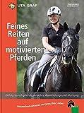 Feines Reiten auf motivierten Pferden: Erfolg durch pferdegerechte Ausbildung und Haltung
