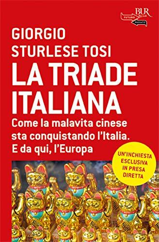 La triade italiana. Come la malavita cinese sta conquistando l'Italia. E da qui, l'Europa