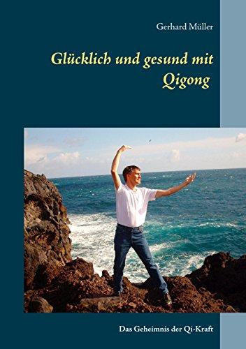 Glücklich und gesund mit Qi Gong: Das Geheimnis der Qi-Kraft