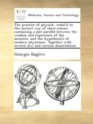 The practice of physick, reduc'd to the ancient way of observations containing a just parallel between the wisdom and experience of the ancients, and ... with several new and curious dissertations