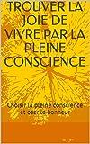 trouver la joie de vivre par la pleine conscience choisir la pleine conscience et oser le bonheur