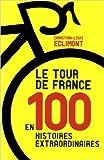 le tour de france en 100 histoires extraordinaires de christian louis eclimont 30 mai 2013