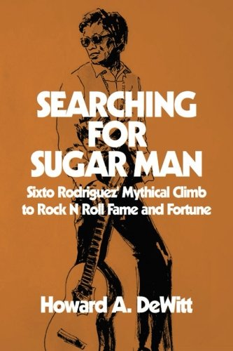Searching For Sugar Man: Sixto Rodriguez' Mythical Climb to Rock N Roll Fame and Fortune por Howard A. DeWitt