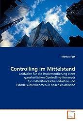 Controlling im Mittelstand: Leitfaden für die Implementierung eines ganzheitlichen Controlling-Konzepts für mittelständische Industrie und Handelsunternehmen in Krisensituationen