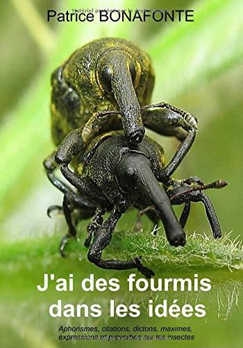 J'ai des fourmis dans les idées: Aphorismes, citations, dictons, maximes, expressions et proverbes sur les insectes