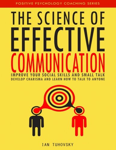 The Science of Effective Communication: Improve Your Social Skills and Small Talk, Develop Charisma and Learn How to Talk to Anyone (Positive Psychology Coaching Series)