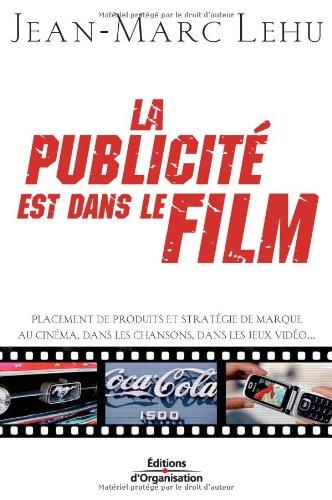 La publicité est dans le film: Placement de produits et stratégie de marque au cinéma, dans les chansons, dans les jeux vidéo... par Jean-Marc Lehu