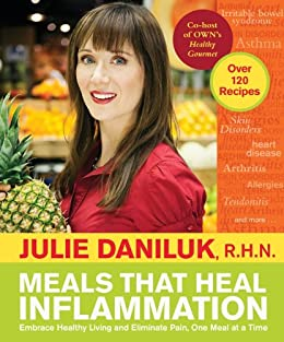 Meals that Heal Inflammation: Embrace Healthy Living and Eliminate Pain, One Meal at a Time par [Daniluk, R.H.N., Julie]