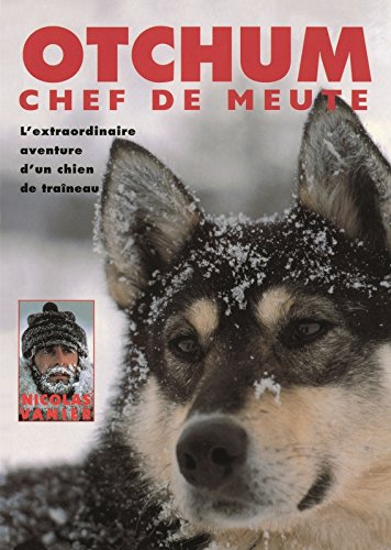 Otchum, chef de meute. L'Extraordinaire aventure d'un chien de traîneau par Nicolas Vanier