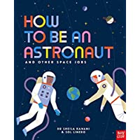 How to be an Astronaut and Other Space Jobs: The Ultimate Guide to Working in Space