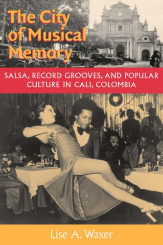 The City of Musical Memory: Salsa, Record Grooves, and Popular Culture in Cali, Colombia