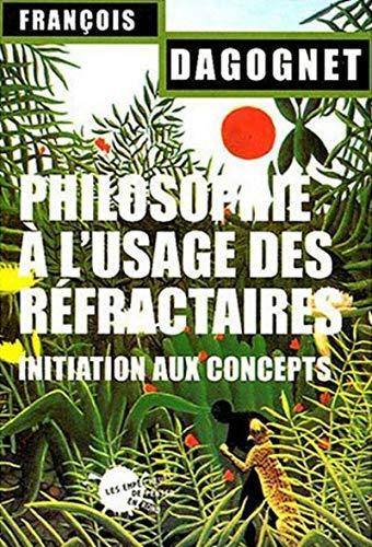 Philosophie à l'usage des réfractaires : Initiation aux concepts by François Dagognet(2004-01-14) par François Dagognet