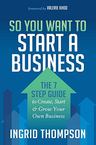 So You Want to Start a Business: The 7 Step Guide to Create, Start & Grow Your Own Business