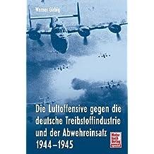 Die Luftoffensive gegen die deutsche Treibstoffindustrie und: der Abwehreinsatz 1944-1945