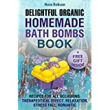 Delightful Organic Homemade Bath Bombs Recipe Book Recipes: For All Occasions: Therapeutic Effects, Relaxation, Stress Relief, and Romance (English Edition)