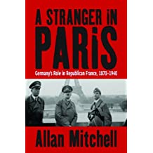 A Stranger in Paris: Germany's Role in Republican France, 1870-1940