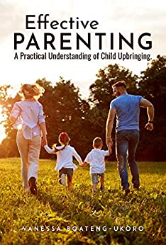 Effective Parenting: A practical understanding of child upbringing (English Edition) di [Boateng-Ukoro, Vanessa]