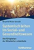 Systemisch leiten im Sozial- und Gesundheitswesen: Die Fähigkeiten der Mitarbeiter entwickeln