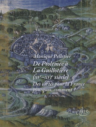 De Ptolémée à La Guillotière XV-XVIe siècles. Des cartes pour la France : pourquoi? comment?