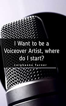I Want To Be a Voiceover Artist, But Where Do I Start? by [Turner, Leighanne]