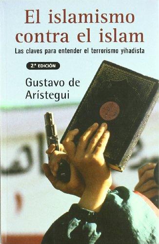 El Islamismo Contra El Islam: Las Claves Para Entender El Terrorismo Yihidista (Sine Qua Non) por Gustavo de Aristegui, Gustavo de Aristegui