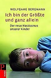 Ich bin der Größte und ganz allein: Die innere Not unserer Kinder: Der neue Narzissmus unserer Kinder