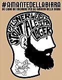 Amante della birra: Un libro da colorare per gli amanti della birra: Un regalo da colorare antistress unico per uomini, donne, studenti universitari e lo stress e scarabocchiare disegni zen