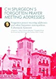 C H Spurgeon's Forgotten Prayer Meeting Addresses: Forgotten Prayer Meeting Adresses and Other Forgotten Metropolitan Tabernacle Sermons by Charles Haddon Spurgeon (2011-08-01)
