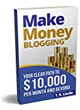 Make Money Blogging: Your clear path to 10,000 per month and beyond (make money online)
