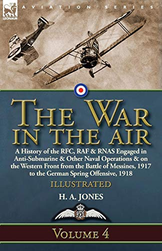 The War in the Air: Volume 4-A History of the RFC, RAF & RNAS Engaged in Anti-Submarine & Other Naval Operations & on the Western Front from the ... 1917 to the German Spring Offensive, 1918 -