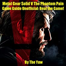 Metal Gear Solid V: The Phantom Pain Game Guide Unofficial: Beat the Game!