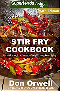 Stir Fry Cookbook: Over 255 Quick & Easy Gluten Free Low Cholesterol Whole Foods Recipes full of Antioxidants & Phytochemicals (Stir Fry Natural Weight Loss Transformation Book 18) (English Edition) par [Orwell, Don]