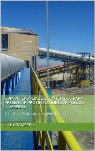 GUIA REFERENCIAL DE CONTENIDOS PARA PRESENTAR PROYECTOS INDUSTRIALES DE INVERSIÓN.: Serie Guías Prácticas de Ingeniería Industrial por J.M. GRAMSCH L.
