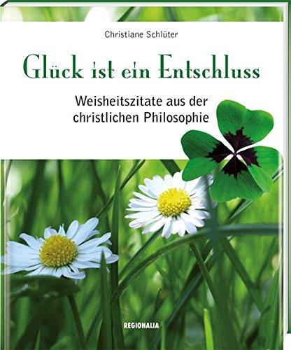 Glück ist ein Entschluss: Weisheitszitate aus der christlichen Philosophie