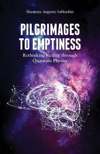Pilgrimages to emptiness. Rethinking reality through quantum physics por Shantena Augusto Sabbadini