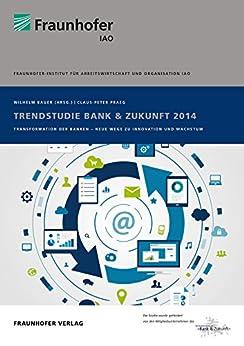 Trendstudie Bank & Zukunft 2014.: Transformation der Banken - Neue Wege zu Innovation und Wachstum..