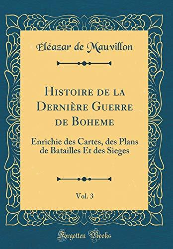 Histoire de la Dernière Guerre de Boheme, Vol. 3: Enrichie Des Cartes, Des Plans de Batailles Et Des Sieges (Classic Reprint)