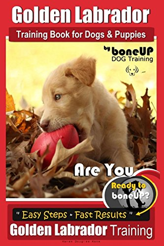 Golden Labrador Training Book for Dogs & Puppies by Bone Up Dog Training: Are You Ready to Bone Up? Easy Steps * Fast Results Golden Labrador Training