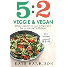 5:2 Veggie and Vegan: Delicious vegetarian and vegan fasting recipes to help you lose weight and feel great