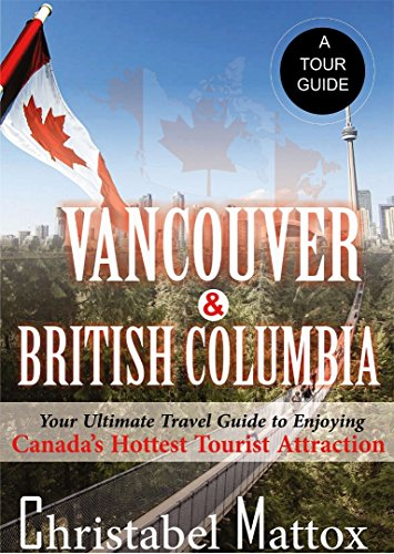 VANCOUVER AND BRITISH COLUMBIA: Your Ultimate Travel Guide to Enjoying Canada's Hottest Tourist Destination