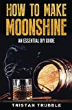 How To Make Moonshine: An Essential DYI Guide
