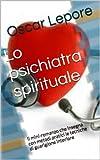 Scarica Libro Lo psichiatra spirituale Il racconto che insegna con metodi pratici le tecniche efficaci di guarigione interiore di identita personalita e psiche (PDF,EPUB,MOBI) Online Italiano Gratis