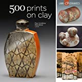 500 Prints on Clay: An Inspiring Collection of Image Transfer Work (500 Ceramics)